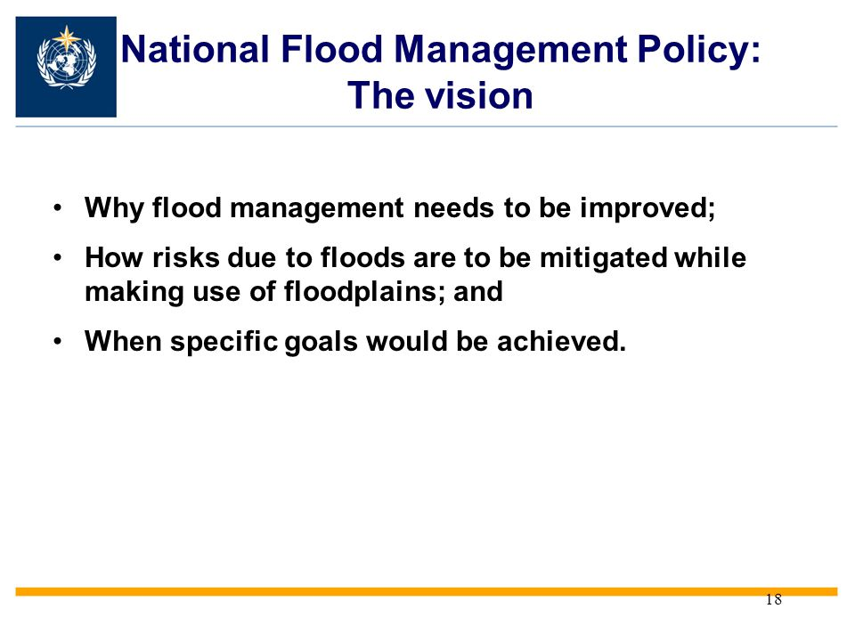 18 National Flood Management Policy: The vision Why flood management needs to be improved; How risks due to floods are to be mitigated while making us