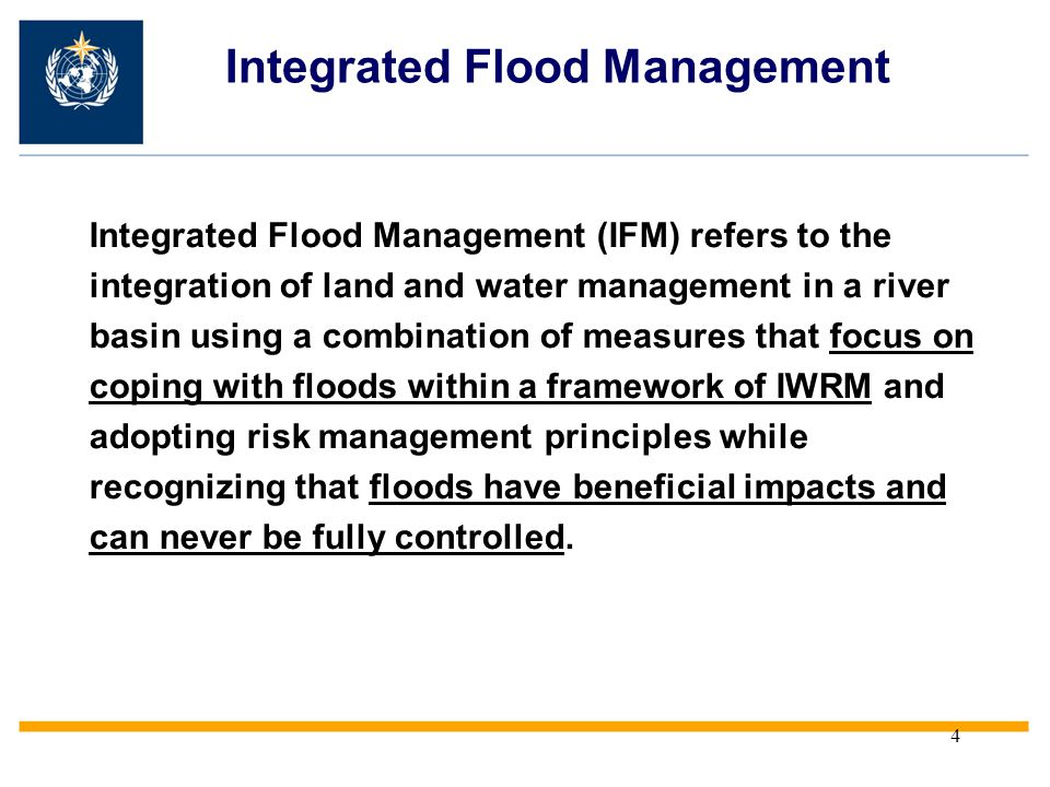 4 Integrated Flood Management (IFM) refers to the integration of land and water management in a river basin using a combination of measures that focus