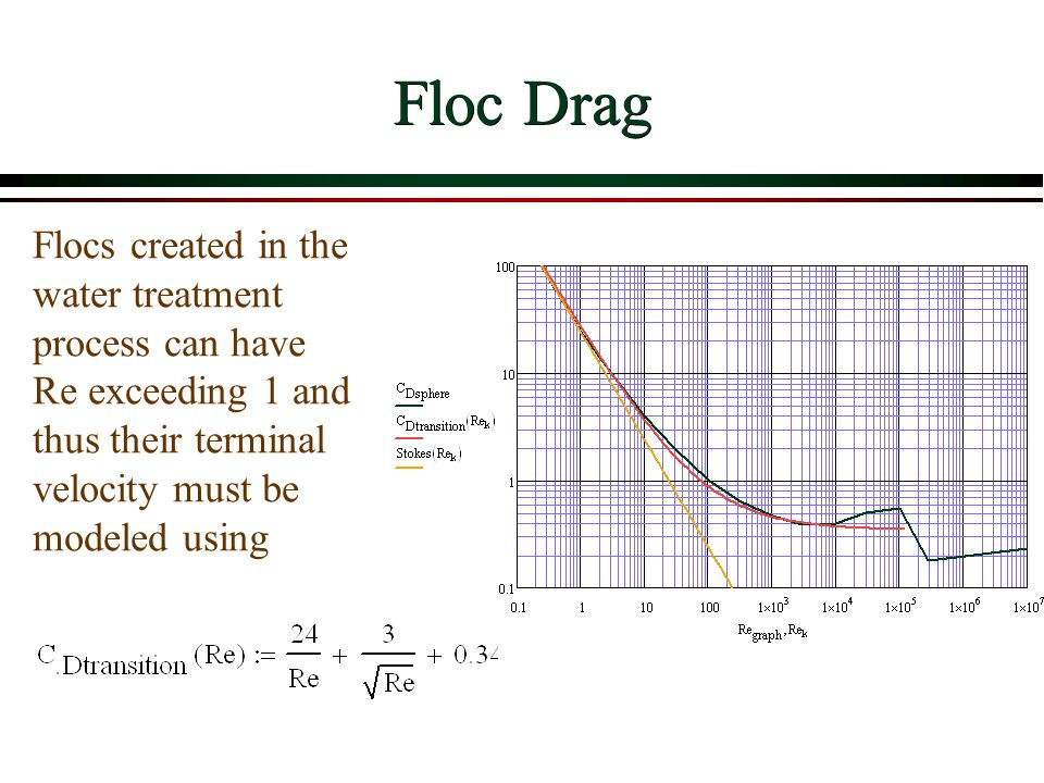 Floc Drag Flocs created in the water treatment process can have Re exceeding 1 and thus their terminal velocity must be modeled using
