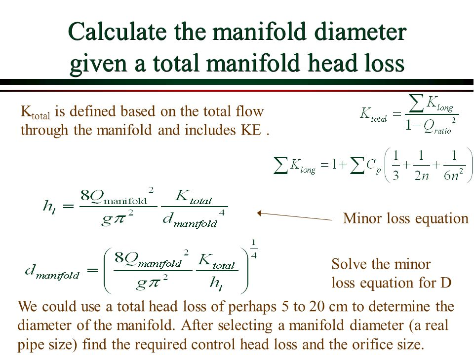 Calculate the manifold diameter given a total manifold head loss Solve the minor loss equation for D We could use a total head loss of perhaps 5 to 20