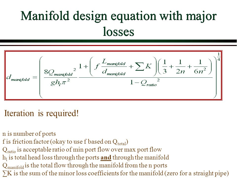 Manifold design equation with major losses n is number of ports f is friction factor (okay to use f based on Q total ) Q ratio is acceptable ratio of