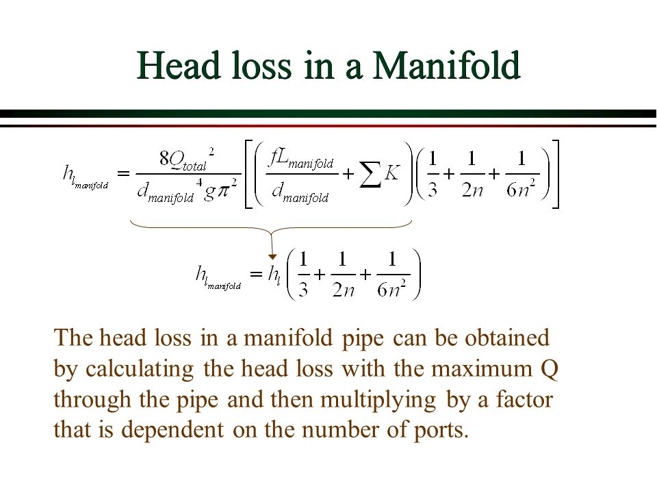 Head loss in a Manifold The head loss in a manifold pipe can be obtained by calculating the head loss with the maximum Q through the pipe and then mul