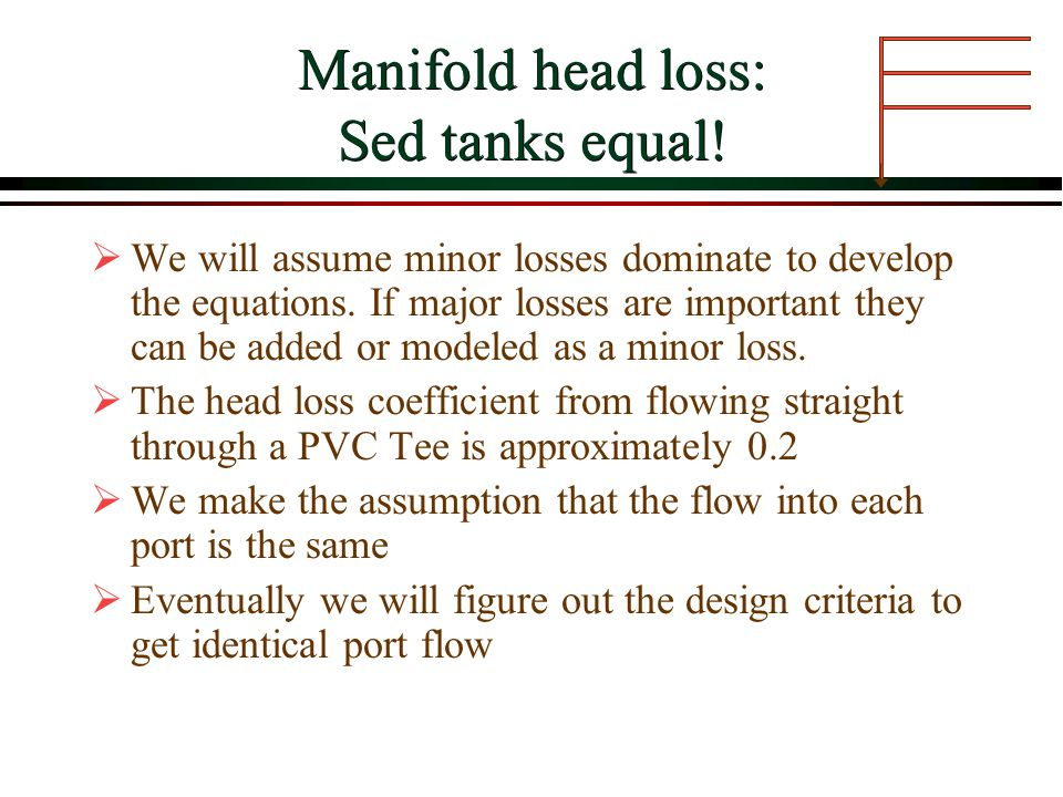 Manifold head loss: Sed tanks equal! We will assume minor losses dominate to develop the equations. If major losses are important they can be added or