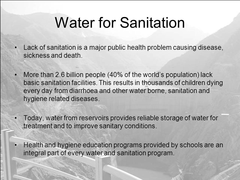 Water for Sanitation Lack of sanitation is a major public health problem causing disease, sickness and death.