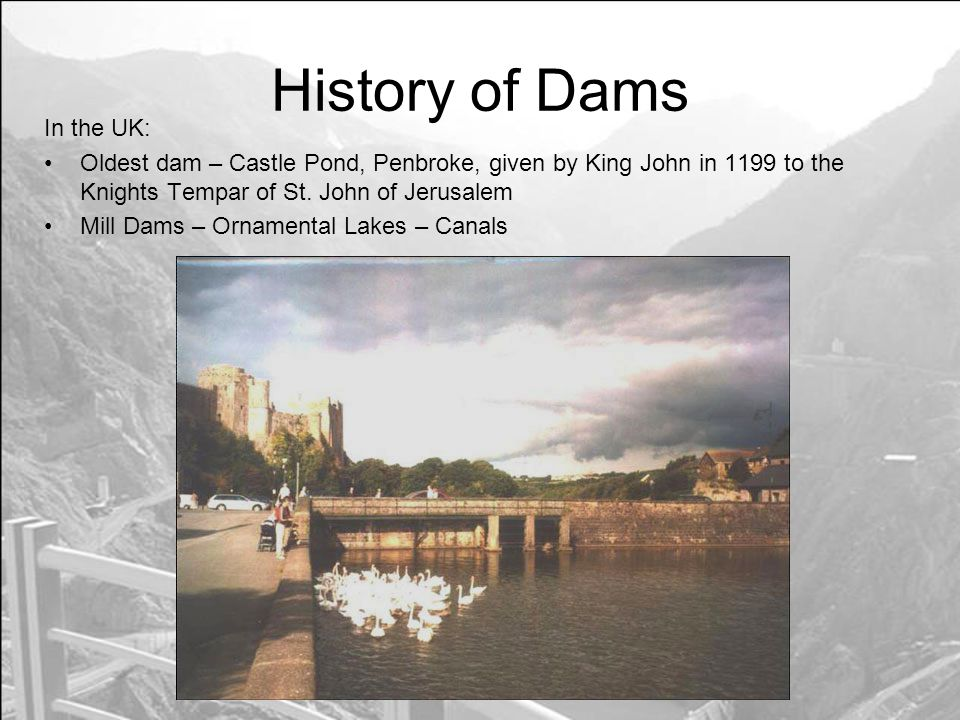 History of Dams In the UK: Oldest dam – Castle Pond, Penbroke, given by King John in 1199 to the Knights Tempar of St.