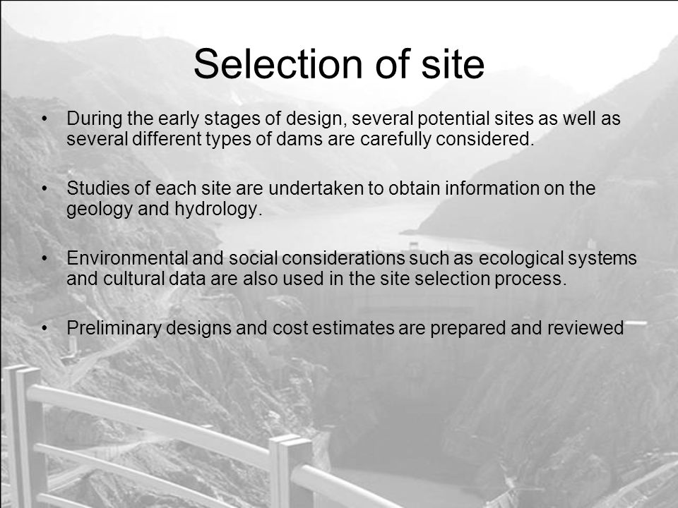 Selection of site During the early stages of design, several potential sites as well as several different types of dams are carefully considered.