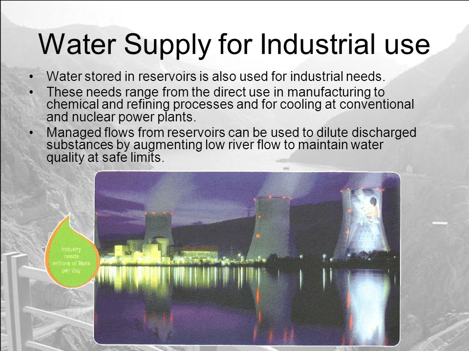 Water Supply for Industrial use Water stored in reservoirs is also used for industrial needs.