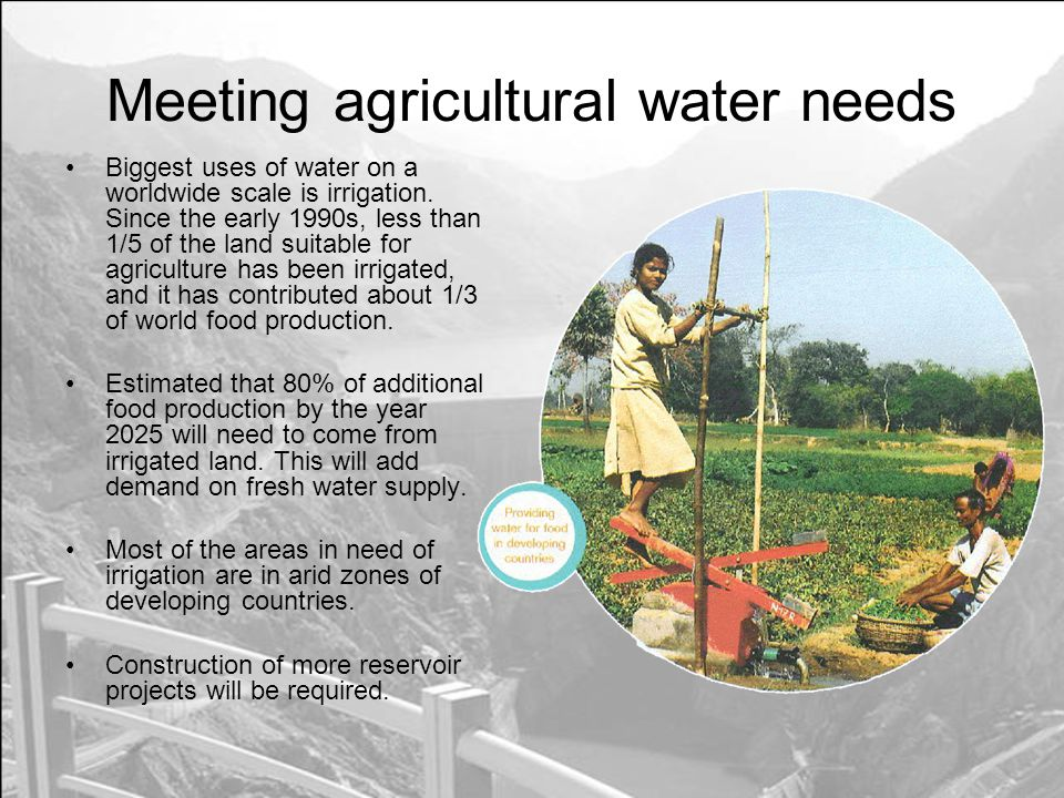 Meeting agricultural water needs Biggest uses of water on a worldwide scale is irrigation.