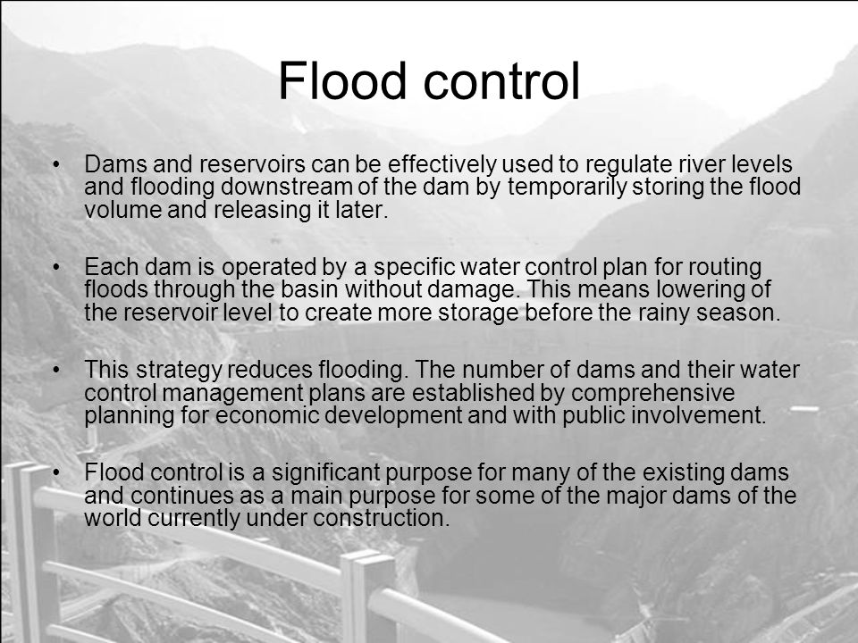 Flood control Dams and reservoirs can be effectively used to regulate river levels and flooding downstream of the dam by temporarily storing the flood volume and releasing it later.