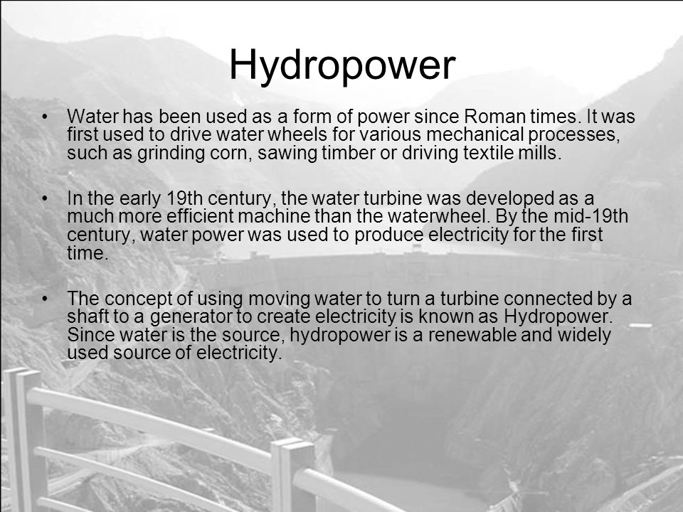 Hydropower Water has been used as a form of power since Roman times.