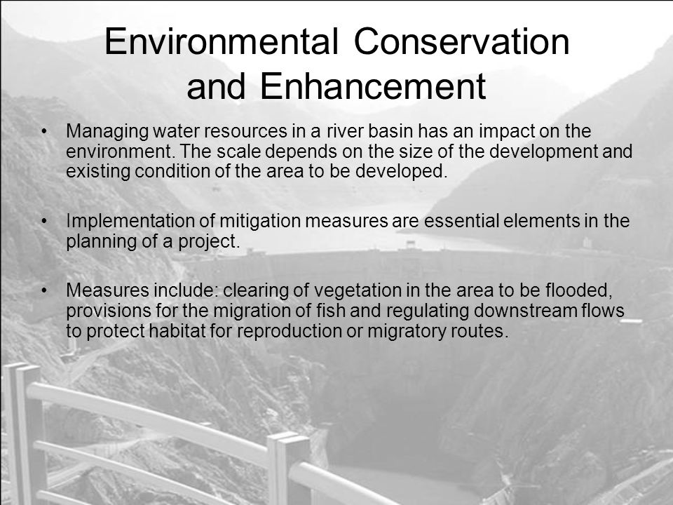 Environmental Conservation and Enhancement Managing water resources in a river basin has an impact on the environment.