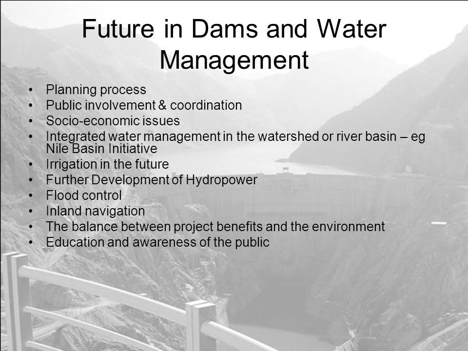 Future in Dams and Water Management Planning process Public involvement & coordination Socio-economic issues Integrated water management in the watershed or river basin – eg Nile Basin Initiative Irrigation in the future Further Development of Hydropower Flood control Inland navigation The balance between project benefits and the environment Education and awareness of the public