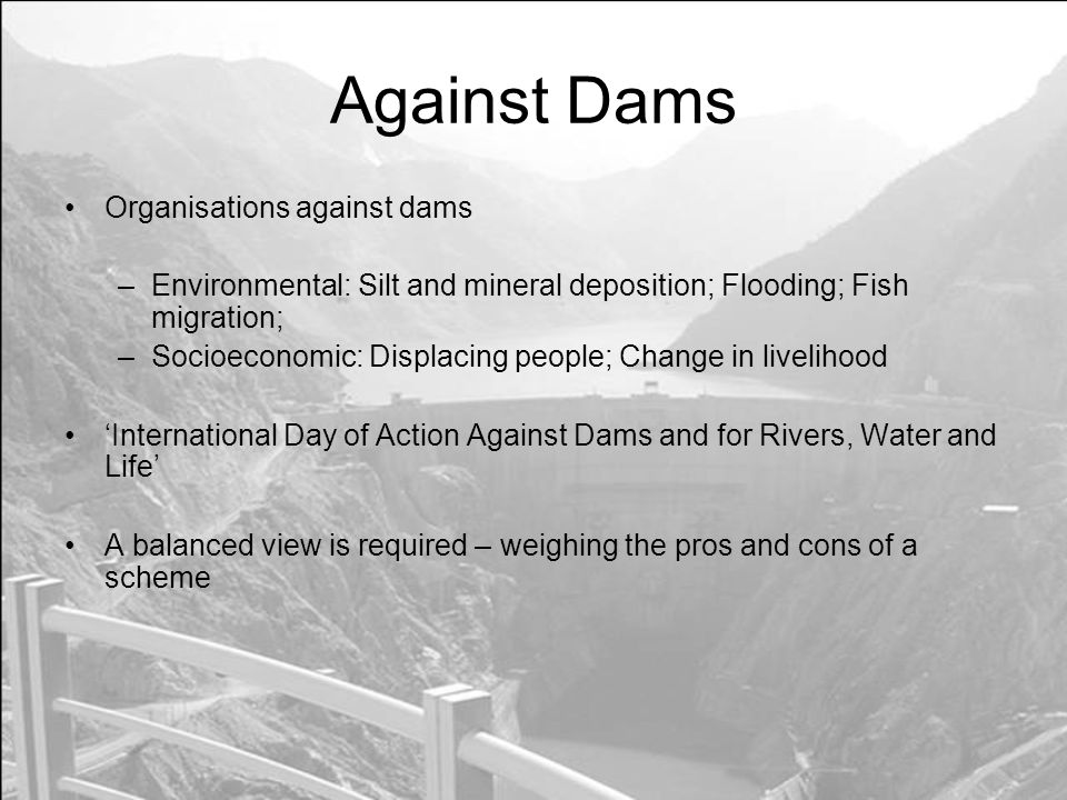 Against Dams Organisations against dams –Environmental: Silt and mineral deposition; Flooding; Fish migration; –Socioeconomic: Displacing people; Change in livelihood International Day of Action Against Dams and for Rivers, Water and Life A balanced view is required – weighing the pros and cons of a scheme