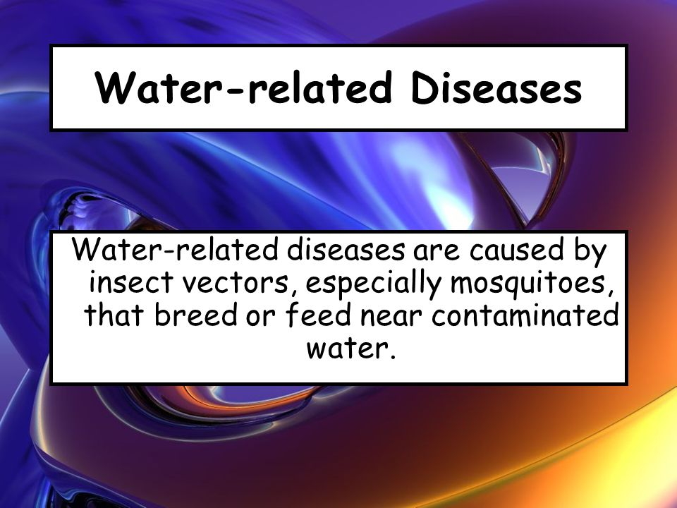 Water-related Diseases Water-related diseases are caused by insect vectors, especially mosquitoes, that breed or feed near contaminated water.