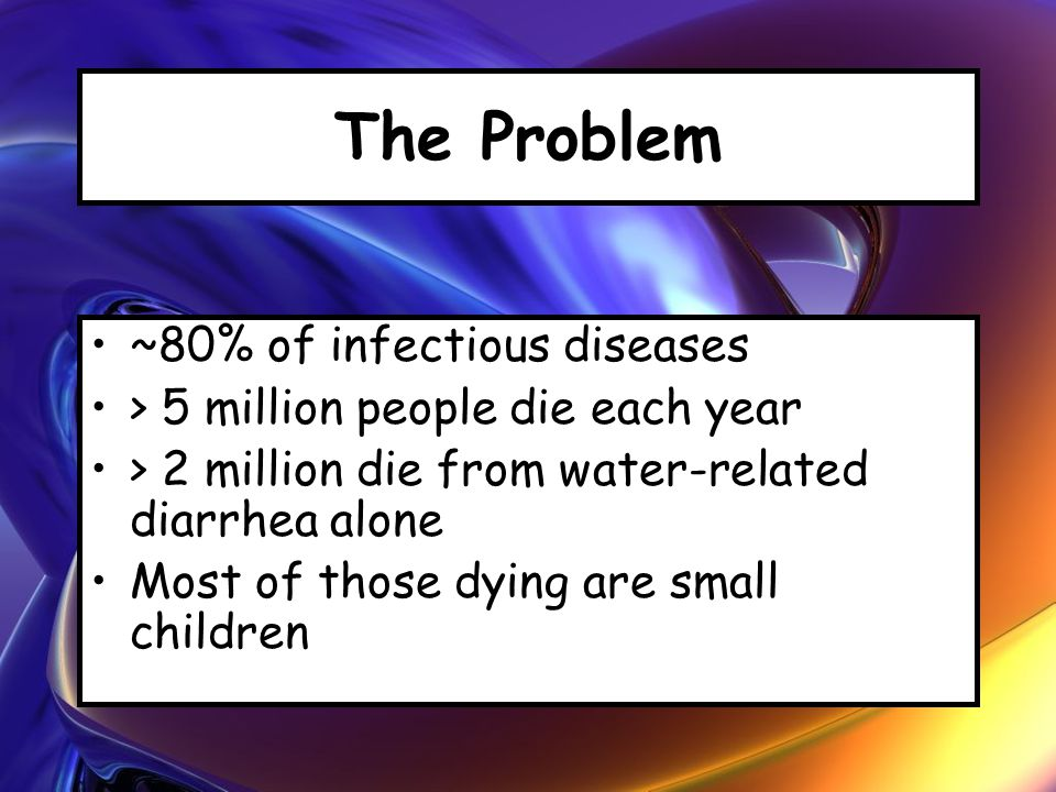 The Problem ~80% of infectious diseases > 5 million people die each year > 2 million die from water-related diarrhea alone Most of those dying are sma
