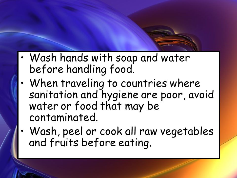 Wash hands with soap and water before handling food. When traveling to countries where sanitation and hygiene are poor, avoid water or food that may b