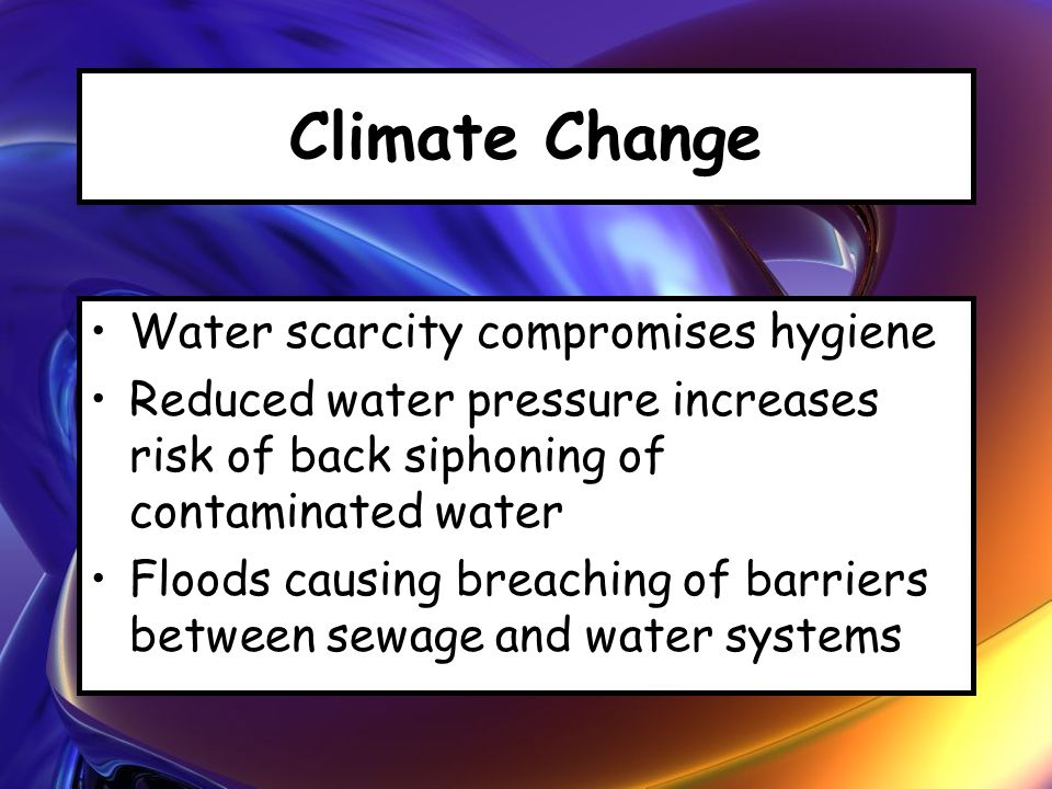 Climate Change Water scarcity compromises hygiene Reduced water pressure increases risk of back siphoning of contaminated water Floods causing breachi
