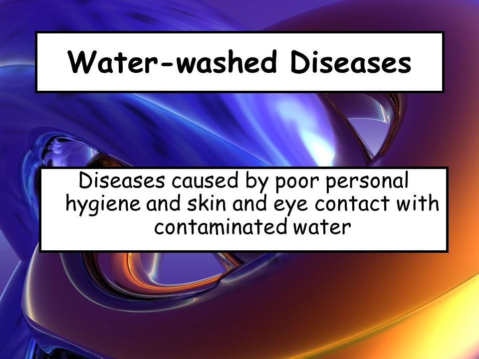 Water-washed Diseases Diseases caused by poor personal hygiene and skin and eye contact with contaminated water