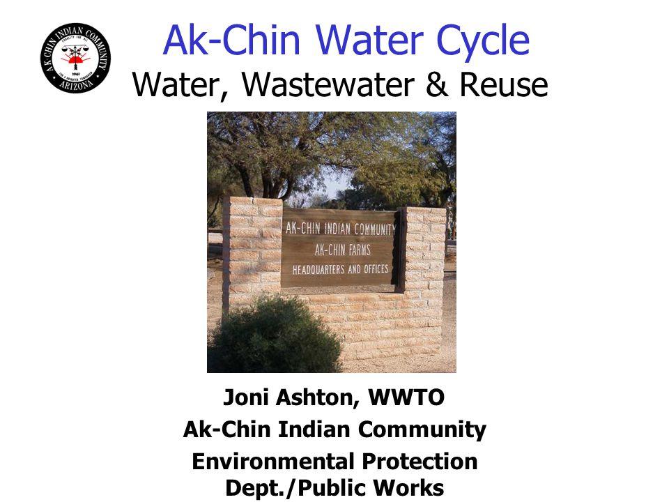 Ak-Chin Water Cycle Water, Wastewater & Reuse Joni Ashton, WWTO Ak-Chin Indian Community Environmental Protection Dept./Public Works