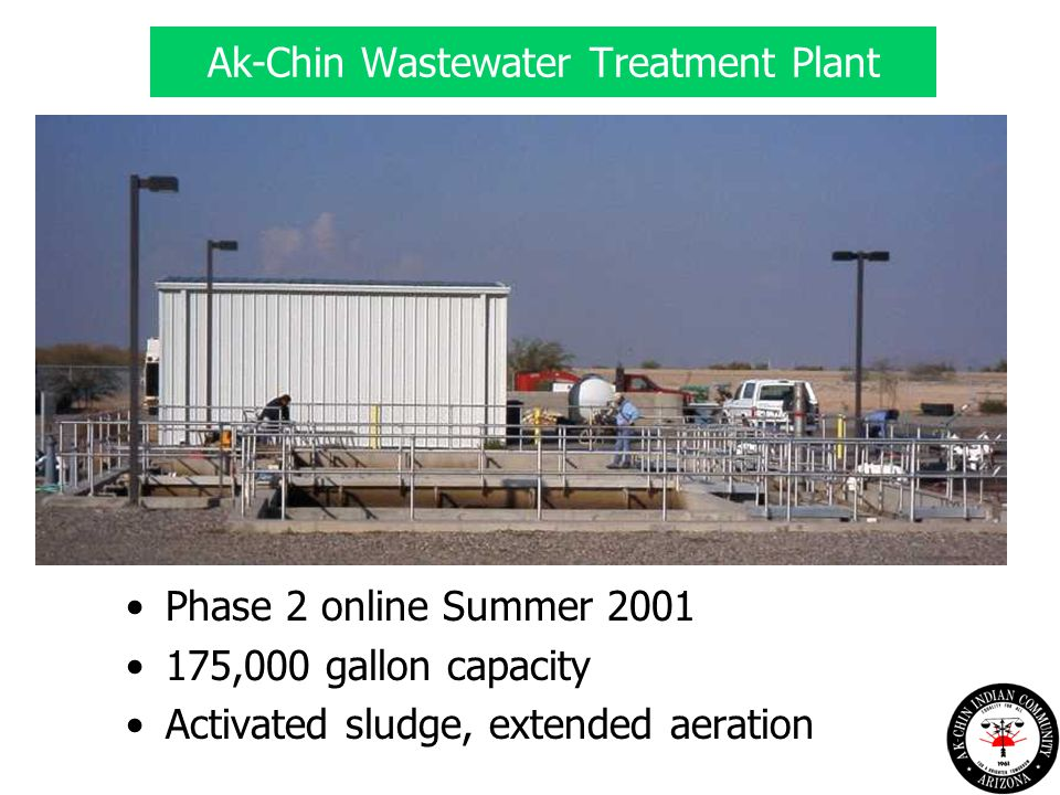 Ak-Chin Wastewater Treatment Plant Phase 2 online Summer 2001 175,000 gallon capacity Activated sludge, extended aeration