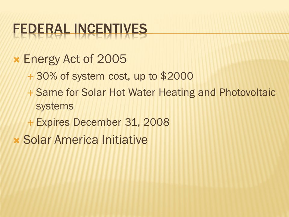 Energy Act of 2005 30% of system cost, up to $2000 Same for Solar Hot Water Heating and Photovoltaic systems Expires December 31, 2008 Solar America Initiative