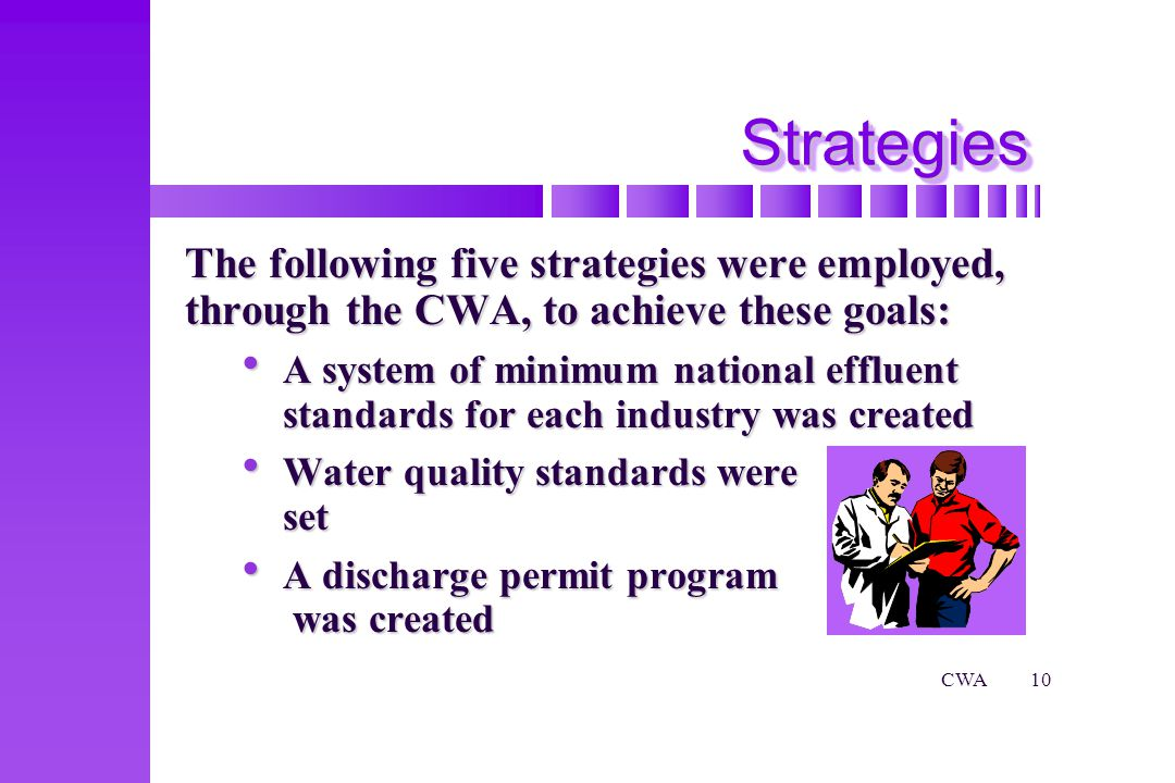 CWA10 StrategiesStrategies The following five strategies were employed, through the CWA, to achieve these goals: A system of minimum national effluent standards for each industry was created A system of minimum national effluent standards for each industry was created Water quality standards were set Water quality standards were set A discharge permit program was created A discharge permit program was created