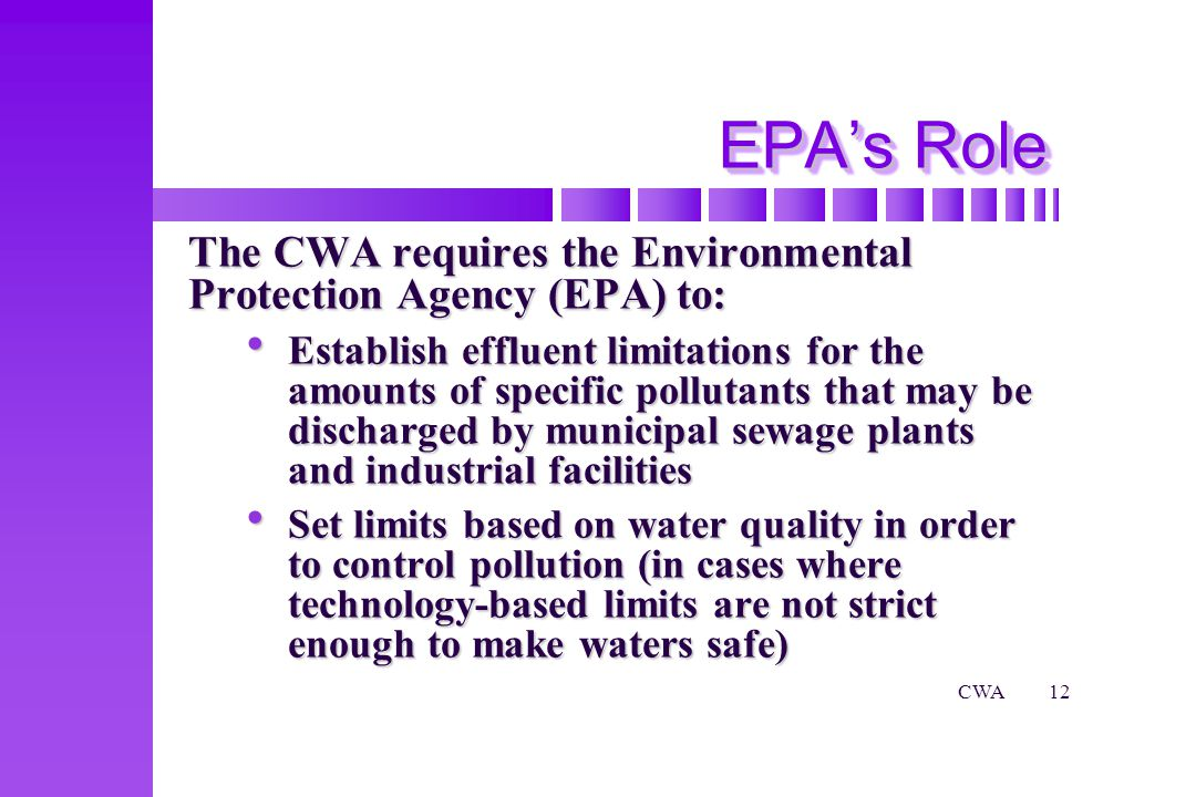 CWA12 The CWA requires the Environmental Protection Agency (EPA) to: Establish effluent limitations for the amounts of specific pollutants that may be discharged by municipal sewage plants and industrial facilities Establish effluent limitations for the amounts of specific pollutants that may be discharged by municipal sewage plants and industrial facilities Set limits based on water quality in order to control pollution (in cases where technology-based limits are not strict enough to make waters safe) Set limits based on water quality in order to control pollution (in cases where technology-based limits are not strict enough to make waters safe) EPAs Role