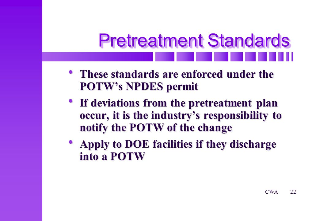 CWA22 Pretreatment Standards These standards are enforced under the POTWs NPDES permit These standards are enforced under the POTWs NPDES permit If deviations from the pretreatment plan occur, it is the industrys responsibility to notify the POTW of the change If deviations from the pretreatment plan occur, it is the industrys responsibility to notify the POTW of the change Apply to DOE facilities if they discharge into a POTW Apply to DOE facilities if they discharge into a POTW