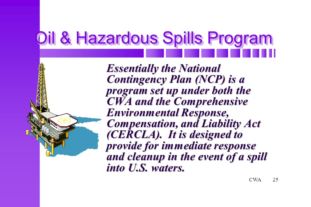 CWA25 Oil & Hazardous Spills Program Essentially the National Contingency Plan (NCP) is a program set up under both the CWA and the Comprehensive Environmental Response, Compensation, and Liability Act (CERCLA).