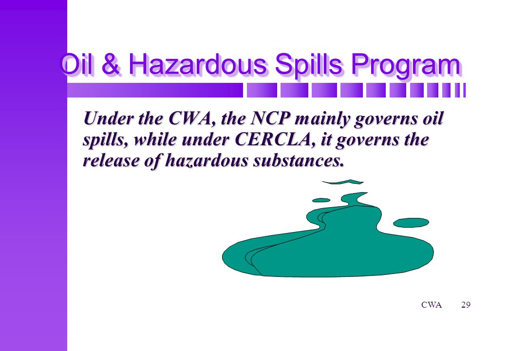 CWA29 Oil & Hazardous Spills Program Under the CWA, the NCP mainly governs oil spills, while under CERCLA, it governs the release of hazardous substances.