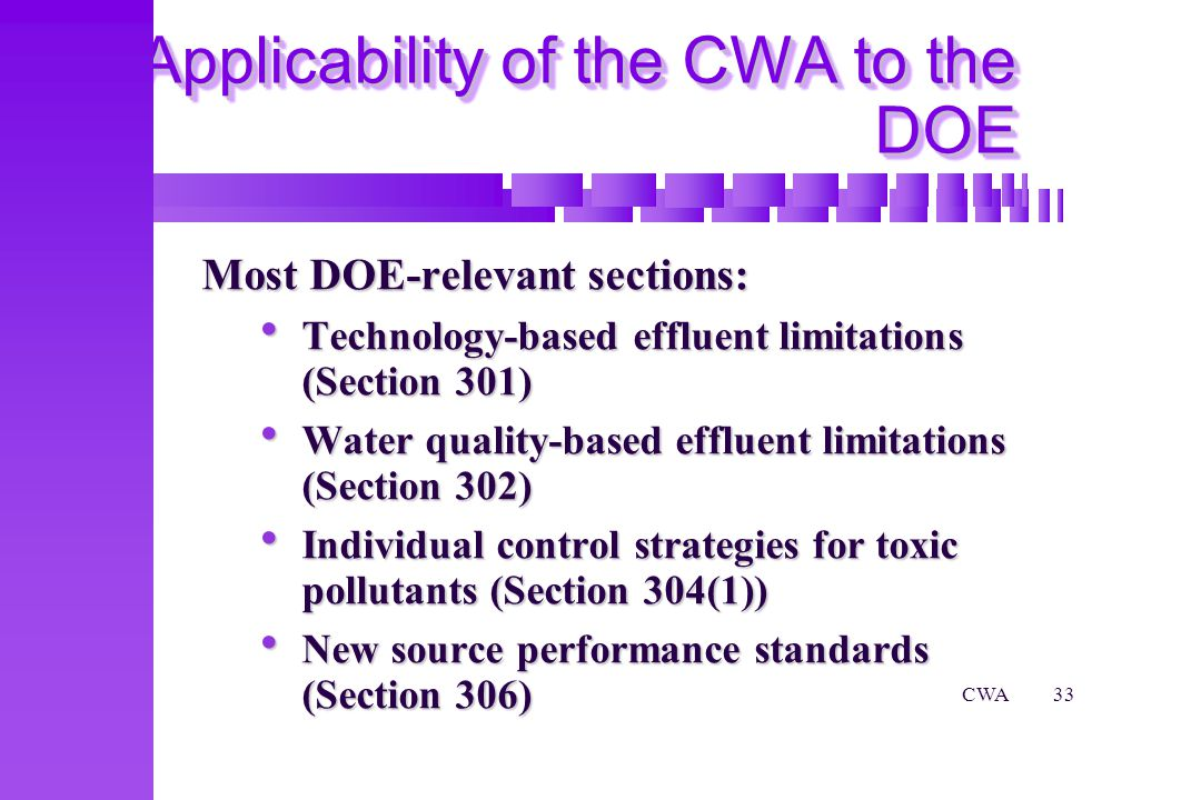 CWA33 Applicability of the CWA to the DOE Most DOE-relevant sections: Technology-based effluent limitations (Section 301) Technology-based effluent limitations (Section 301) Water quality-based effluent limitations (Section 302) Water quality-based effluent limitations (Section 302) Individual control strategies for toxic pollutants (Section 304(1)) Individual control strategies for toxic pollutants (Section 304(1)) New source performance standards (Section 306) New source performance standards (Section 306)