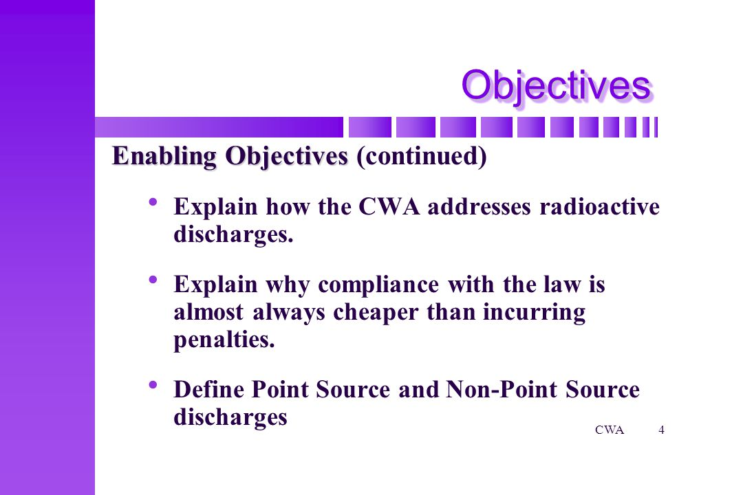 CWA4 ObjectivesObjectives Enabling Objectives Enabling Objectives (continued) Explain how the CWA addresses radioactive discharges.