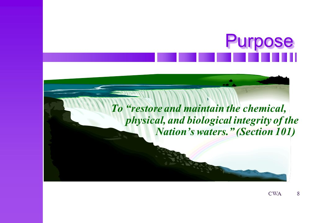 CWA8 PurposePurpose To restore and maintain the chemical, physical, and biological integrity of the Nations waters.