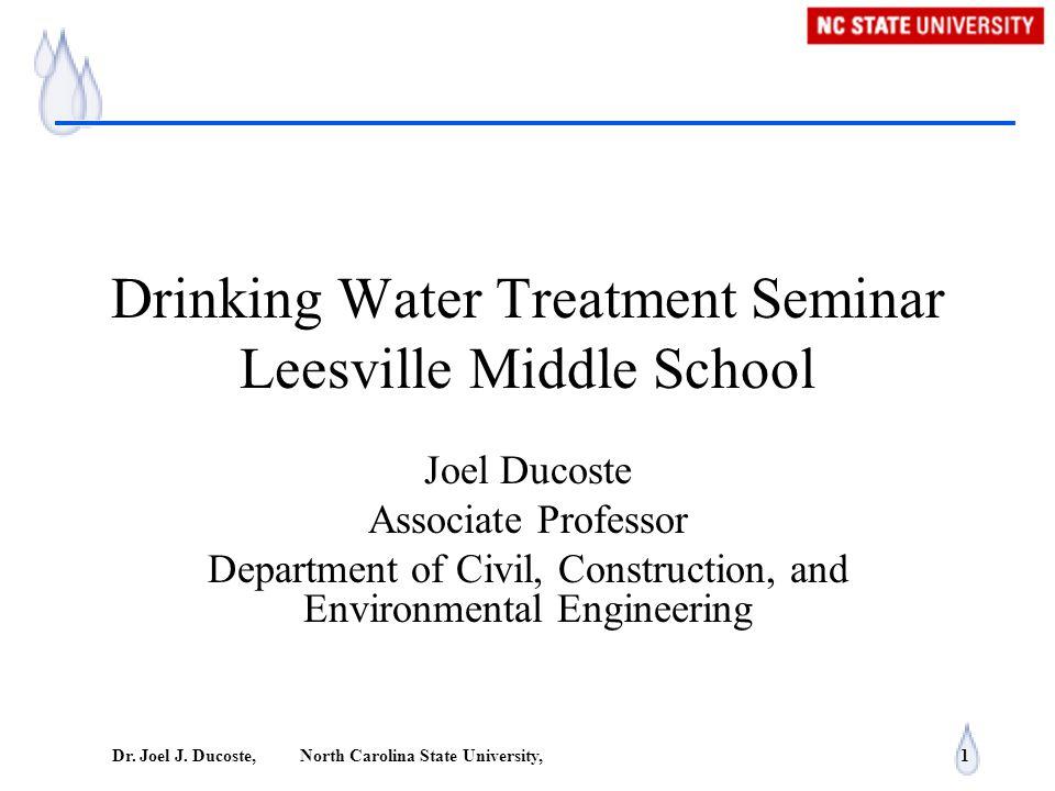 Dr. Joel J. Ducoste, North Carolina State University, 1 Drinking Water Treatment Seminar Leesville Middle School Joel Ducoste Associate Professor Depa