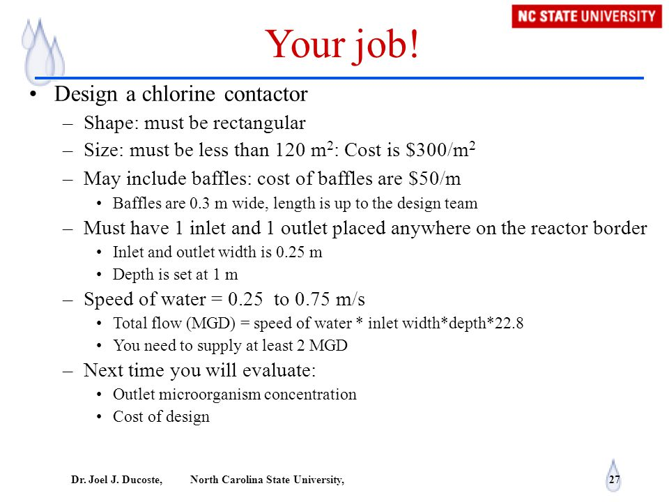 Dr. Joel J. Ducoste, North Carolina State University, 27 Your job! Design a chlorine contactor –Shape: must be rectangular –Size: must be less than 12