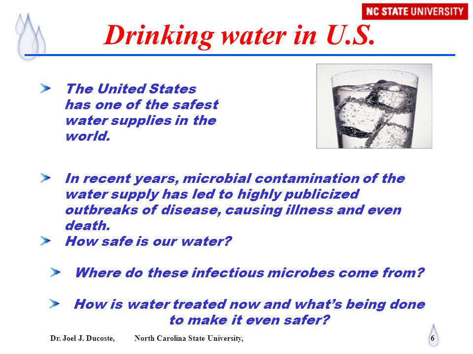 Dr. Joel J. Ducoste, North Carolina State University, 6 Drinking water in U.S. The United States has one of the safest water supplies in the world. In