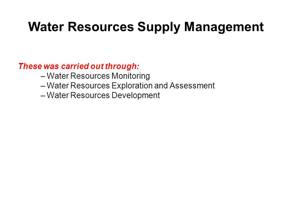 Water Resources Supply Management These was carried out through: –Water Resources Monitoring –Water Resources Exploration and Assessment –Water Resour