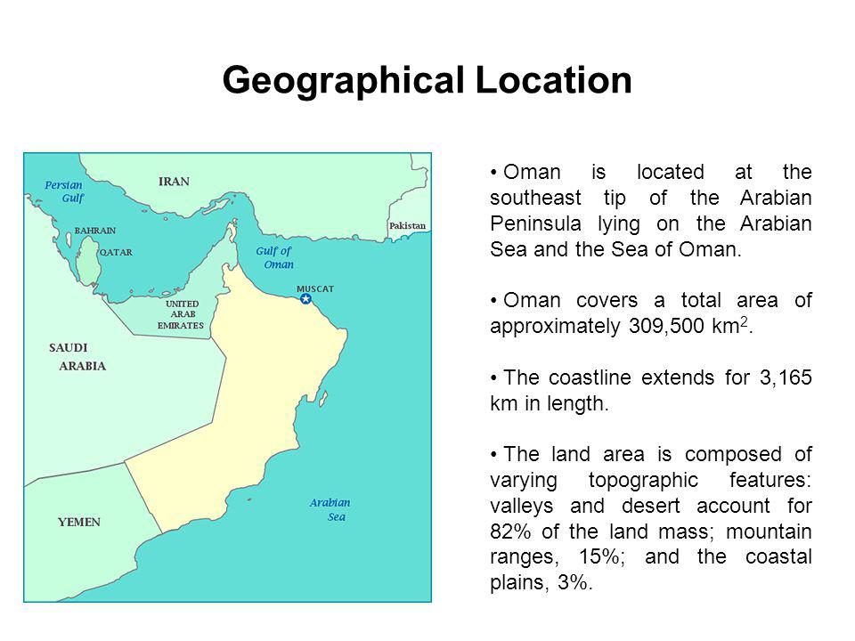 Geographical Location Oman is located at the southeast tip of the Arabian Peninsula lying on the Arabian Sea and the Sea of Oman. Oman covers a total