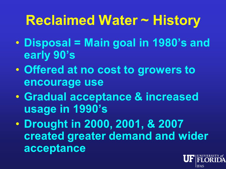 Reclaimed Water ~ History Disposal = Main goal in 1980s and early 90s Offered at no cost to growers to encourage use Gradual acceptance & increased usage in 1990s Drought in 2000, 2001, & 2007 created greater demand and wider acceptance