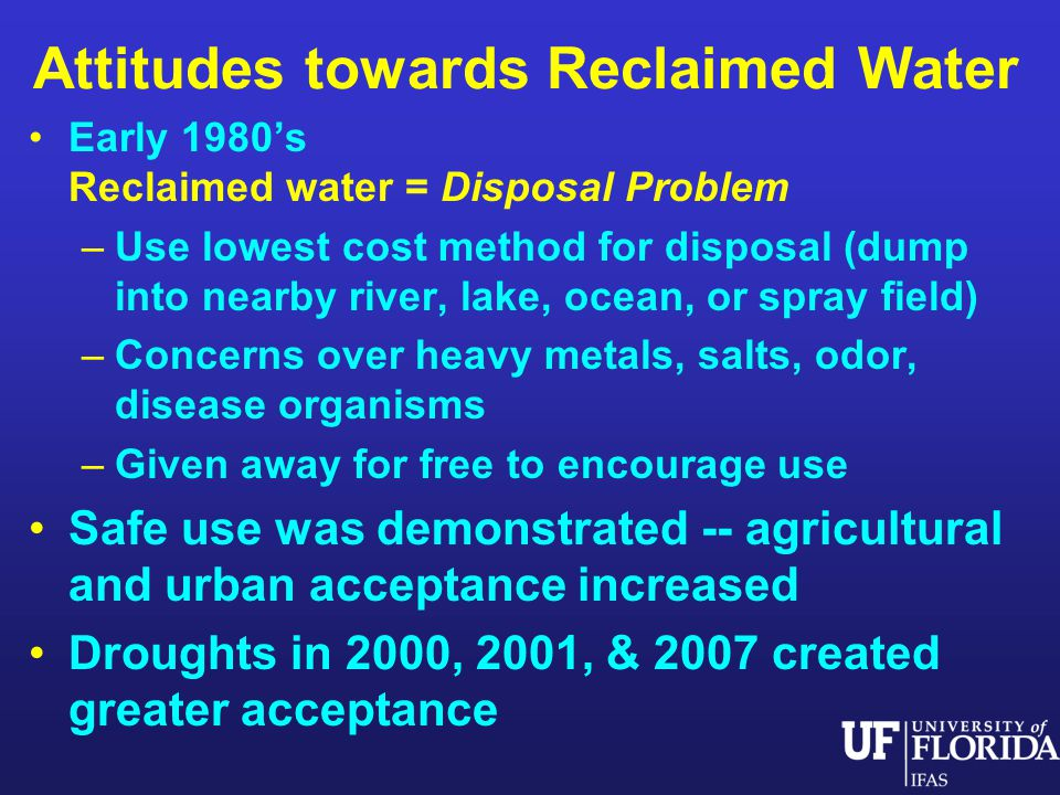 Attitudes towards Reclaimed Water Early 1980s Reclaimed water = Disposal Problem –Use lowest cost method for disposal (dump into nearby river, lake, ocean, or spray field) –Concerns over heavy metals, salts, odor, disease organisms –Given away for free to encourage use Safe use was demonstrated -- agricultural and urban acceptance increased Droughts in 2000, 2001, & 2007 created greater acceptance