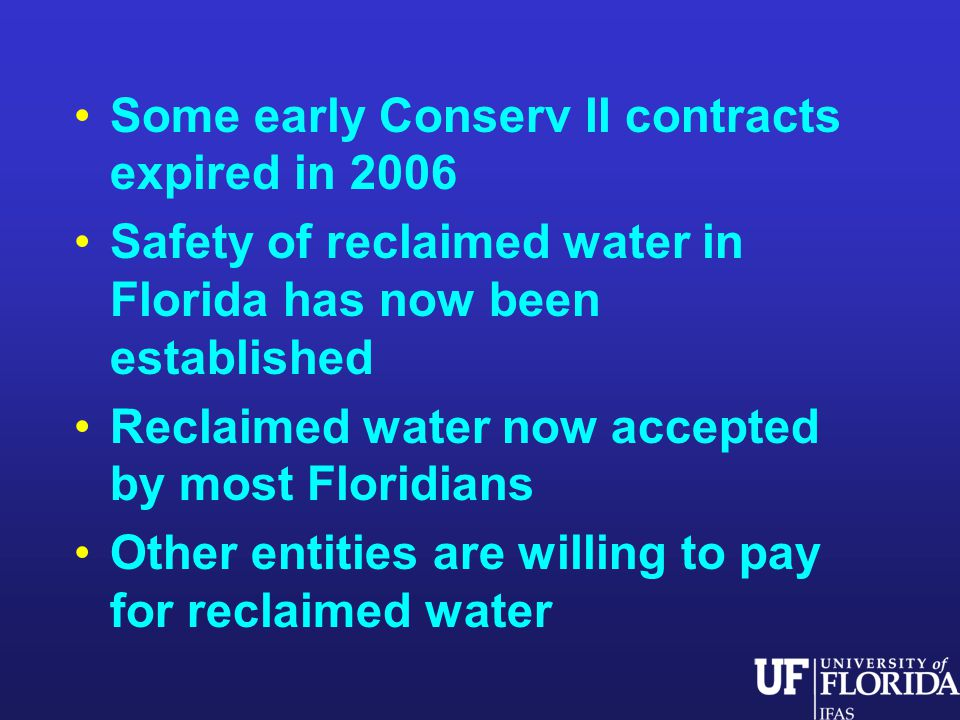 Some early Conserv II contracts expired in 2006 Safety of reclaimed water in Florida has now been established Reclaimed water now accepted by most Floridians Other entities are willing to pay for reclaimed water