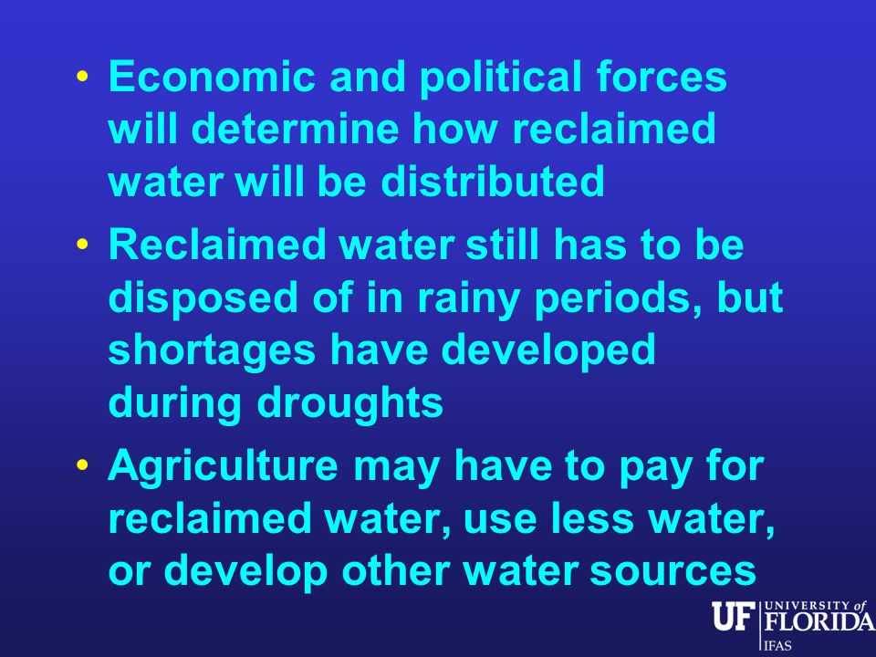 Economic and political forces will determine how reclaimed water will be distributed Reclaimed water still has to be disposed of in rainy periods, but shortages have developed during droughts Agriculture may have to pay for reclaimed water, use less water, or develop other water sources