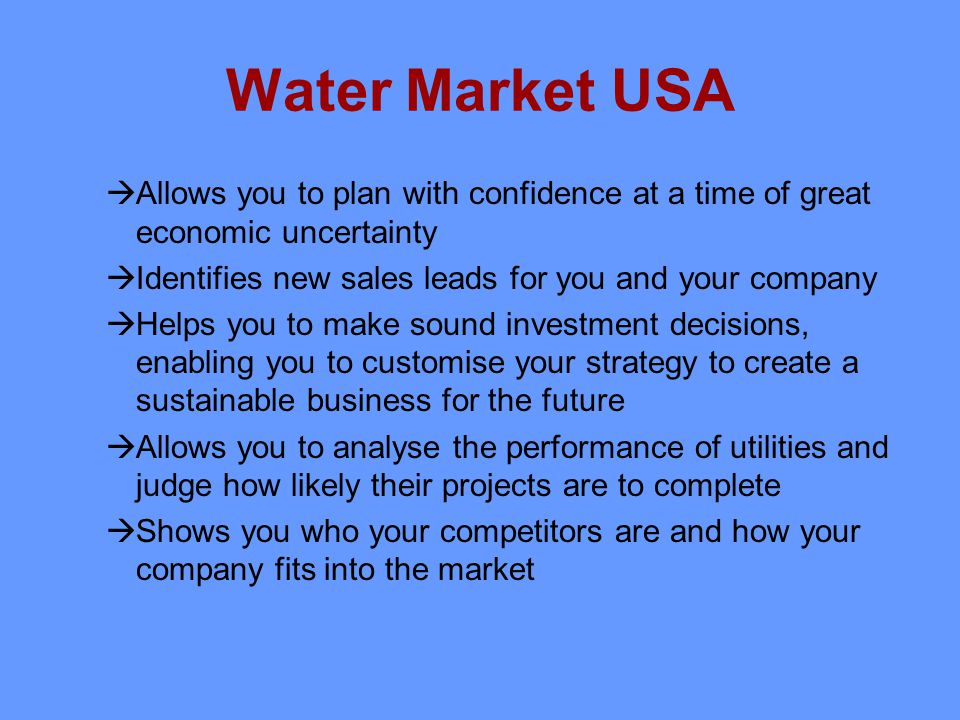 Water Market USA Allows you to plan with confidence at a time of great economic uncertainty Identifies new sales leads for you and your company Helps you to make sound investment decisions, enabling you to customise your strategy to create a sustainable business for the future Allows you to analyse the performance of utilities and judge how likely their projects are to complete Shows you who your competitors are and how your company fits into the market