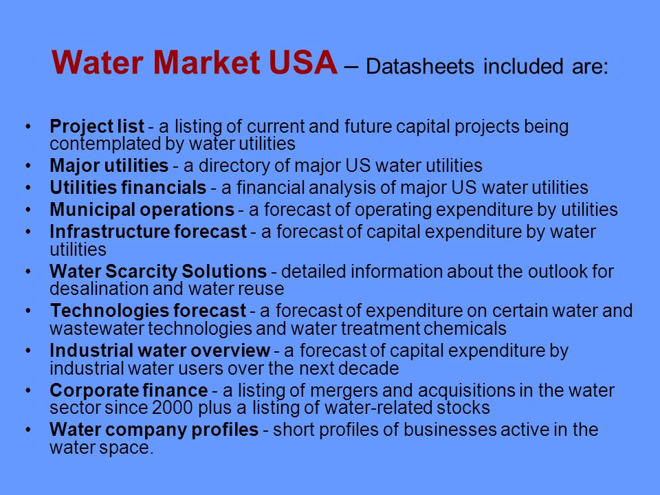 Water Market USA – Datasheets included are: Project list - a listing of current and future capital projects being contemplated by water utilities Major utilities - a directory of major US water utilities Utilities financials - a financial analysis of major US water utilities Municipal operations - a forecast of operating expenditure by utilities Infrastructure forecast - a forecast of capital expenditure by water utilities Water Scarcity Solutions - detailed information about the outlook for desalination and water reuse Technologies forecast - a forecast of expenditure on certain water and wastewater technologies and water treatment chemicals Industrial water overview - a forecast of capital expenditure by industrial water users over the next decade Corporate finance - a listing of mergers and acquisitions in the water sector since 2000 plus a listing of water-related stocks Water company profiles - short profiles of businesses active in the water space.