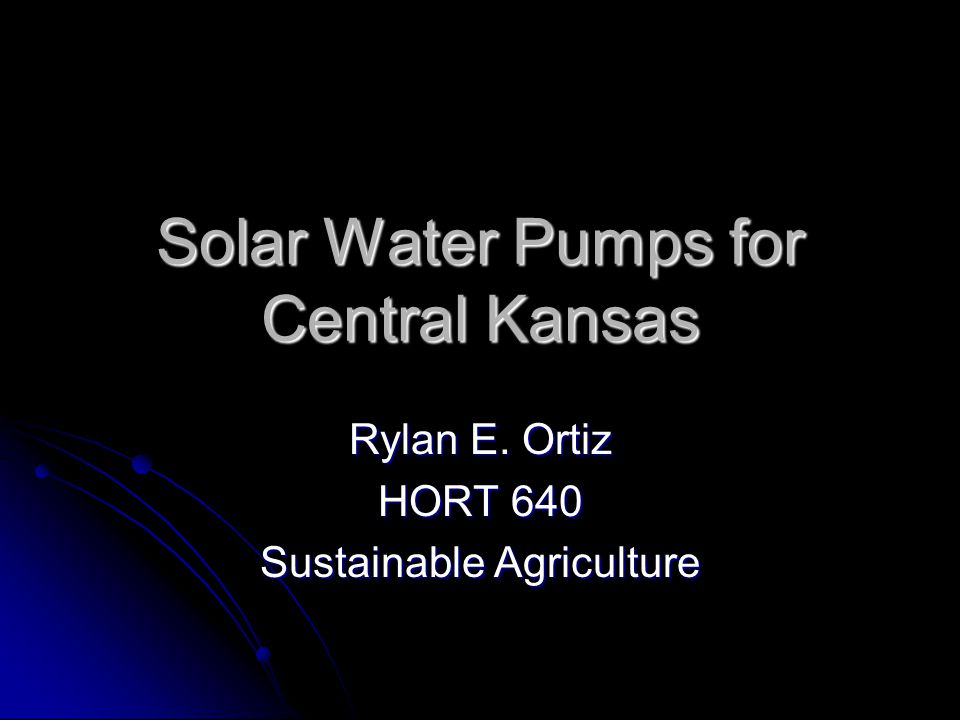 Solar Water Pumps for Central Kansas Rylan E. Ortiz HORT 640 Sustainable Agriculture
