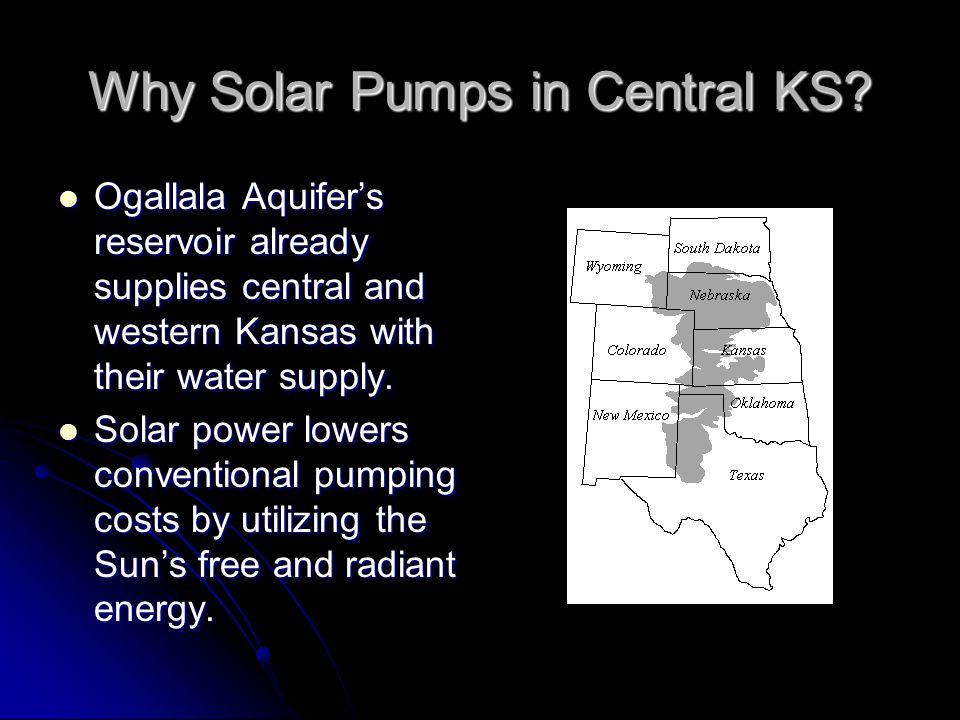 Why Solar Pumps in Central KS? Ogallala Aquifers reservoir already supplies central and western Kansas with their water supply. Ogallala Aquifers rese