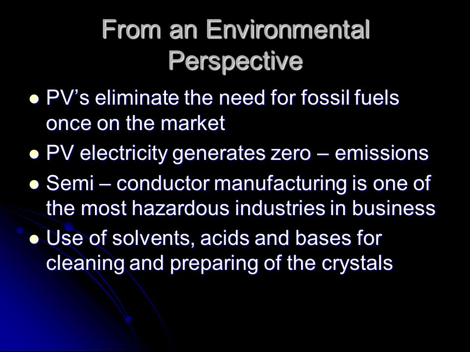From an Environmental Perspective PVs eliminate the need for fossil fuels once on the market PVs eliminate the need for fossil fuels once on the market PV electricity generates zero – emissions PV electricity generates zero – emissions Semi – conductor manufacturing is one of the most hazardous industries in business Semi – conductor manufacturing is one of the most hazardous industries in business Use of solvents, acids and bases for cleaning and preparing of the crystals Use of solvents, acids and bases for cleaning and preparing of the crystals