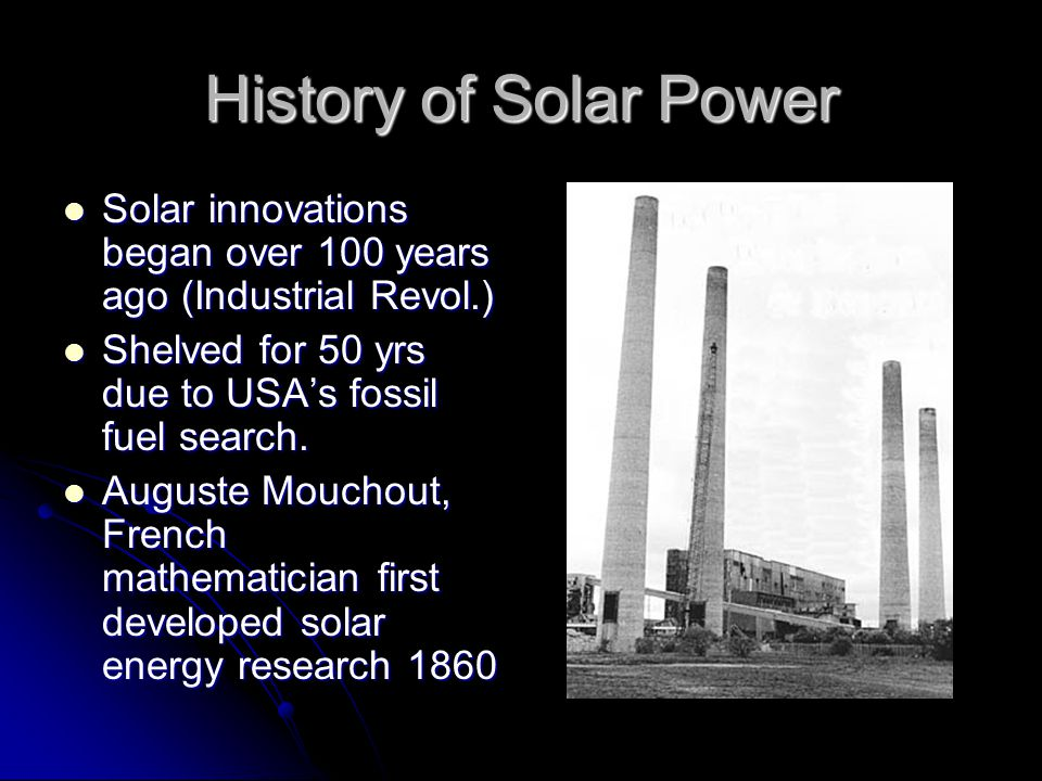 History of Solar Power Solar innovations began over 100 years ago (Industrial Revol.) Solar innovations began over 100 years ago (Industrial Revol.) Shelved for 50 yrs due to USAs fossil fuel search.