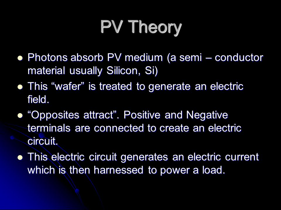 PV Theory Photons absorb PV medium (a semi – conductor material usually Silicon, Si) Photons absorb PV medium (a semi – conductor material usually Silicon, Si) This wafer is treated to generate an electric field.