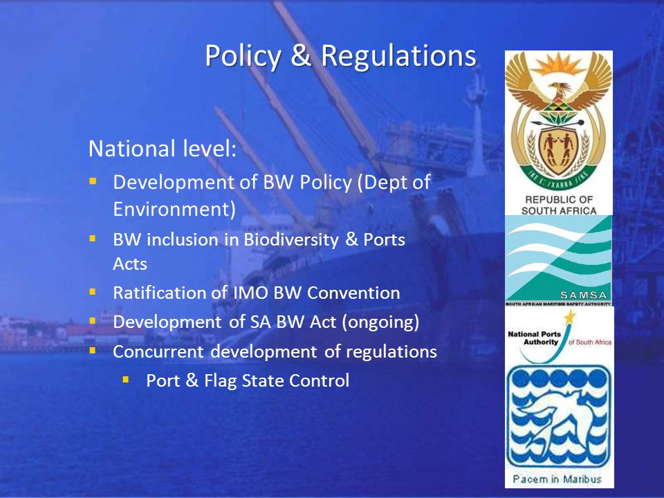 Policy & Regulations National level: Development of BW Policy (Dept of Environment) BW inclusion in Biodiversity & Ports Acts Ratification of IMO BW Convention Development of SA BW Act (ongoing) Concurrent development of regulations Port & Flag State Control